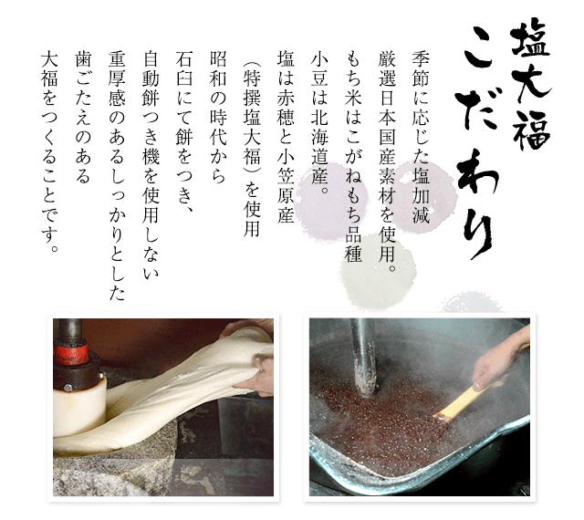 塩大福こだわり季節に応じた塩加減厳選日本国産素材を使用。もち米はこがねもち品種小豆は北海道産。塩は赤穂と小笠原産(特撰塩大福)を使用昭和の時代から石臼にて餅をつき、自動餅つき機を使用しない重厚感のあるしっかりとした歯ごたえのある大福をつくることです。